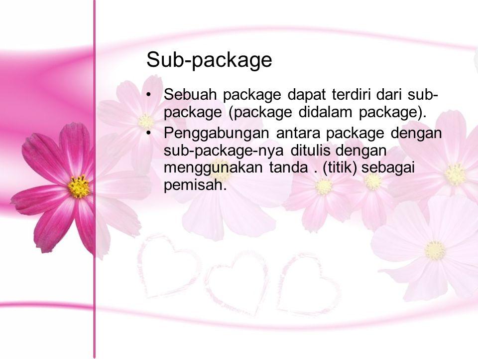 Sub-package Sebuah package dapat terdiri dari sub- package (package didalam package). Penggabungan antara package dengan sub-package-nya ditulis denga