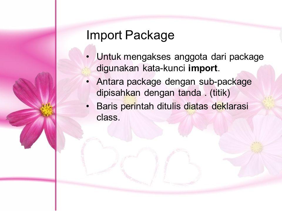 Import Package Untuk mengakses anggota dari package digunakan kata-kunci import. Antara package dengan sub-package dipisahkan dengan tanda. (titik) Ba