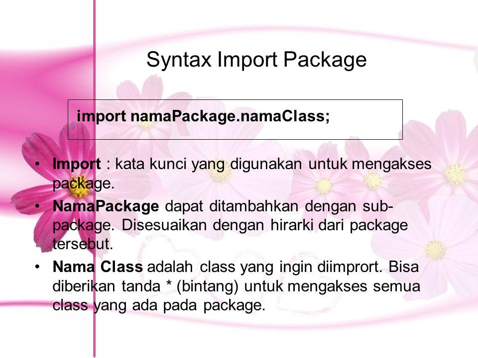 Syntax Import Package Import : kata kunci yang digunakan untuk mengakses package. NamaPackage dapat ditambahkan dengan sub- package. Disesuaikan denga