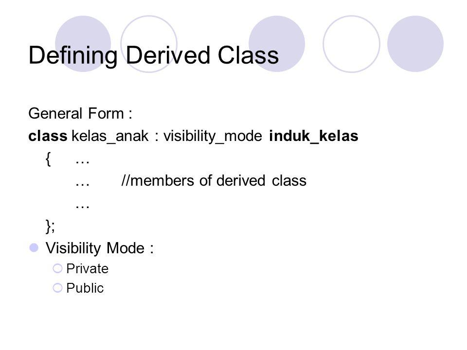 Defining Derived Class General Form : class kelas_anak : visibility_mode induk_kelas {… …//members of derived class … }; Visibility Mode :  Private 