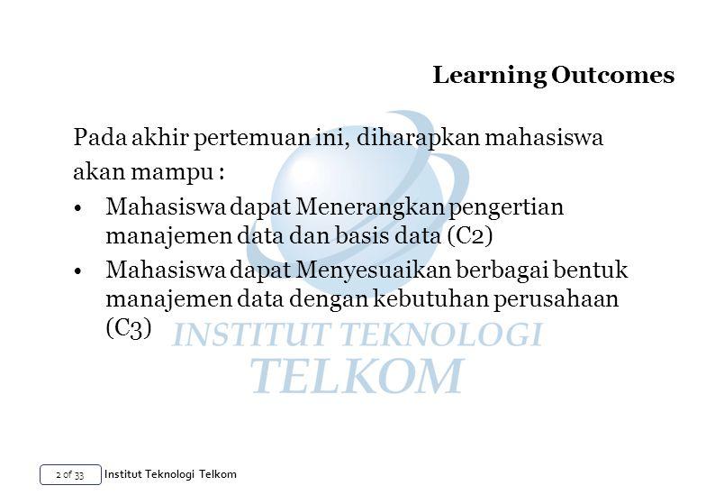2 of 33 Institut Teknologi Telkom Learning Outcomes Pada akhir pertemuan ini, diharapkan mahasiswa akan mampu : Mahasiswa dapat Menerangkan pengertian manajemen data dan basis data (C2) Mahasiswa dapat Menyesuaikan berbagai bentuk manajemen data dengan kebutuhan perusahaan (C3)