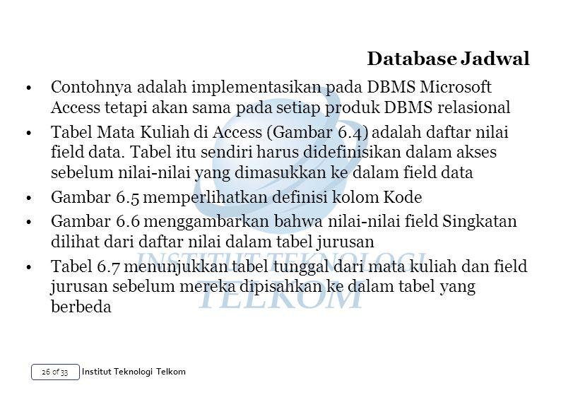 26 of 33 Institut Teknologi Telkom Contohnya adalah implementasikan pada DBMS Microsoft Access tetapi akan sama pada setiap produk DBMS relasional Tabel Mata Kuliah di Access (Gambar 6.4) adalah daftar nilai field data.