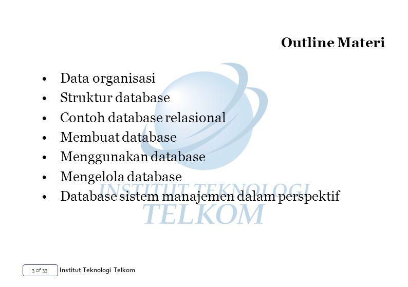 3 of 33 Institut Teknologi Telkom Outline Materi Data organisasi Struktur database Contoh database relasional Membuat database Menggunakan database Mengelola database Database sistem manajemen dalam perspektif