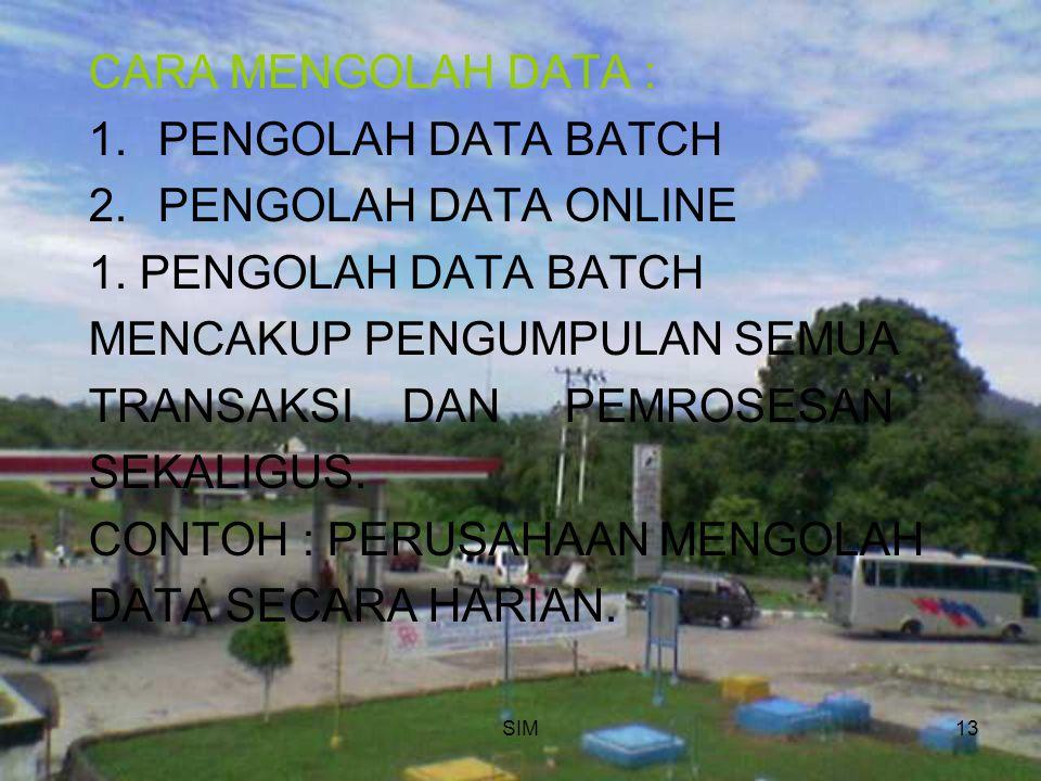 SIM13 CARA MENGOLAH DATA : 1.PENGOLAH DATA BATCH 2.PENGOLAH DATA ONLINE 1. PENGOLAH DATA BATCH MENCAKUP PENGUMPULAN SEMUA TRANSAKSI DAN PEMROSESAN SEK