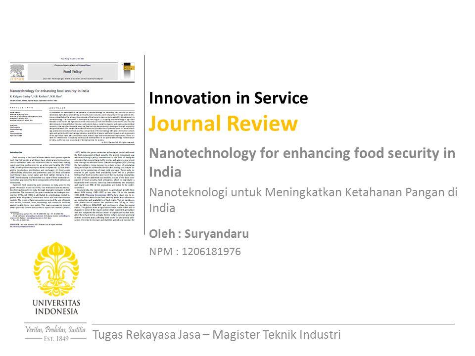 Innovation in Service Journal Review Nanotechnology for enhancing food security in India Nanoteknologi untuk Meningkatkan Ketahanan Pangan di India Oleh : Suryandaru NPM : 1206181976 Tugas Rekayasa Jasa – Magister Teknik Industri
