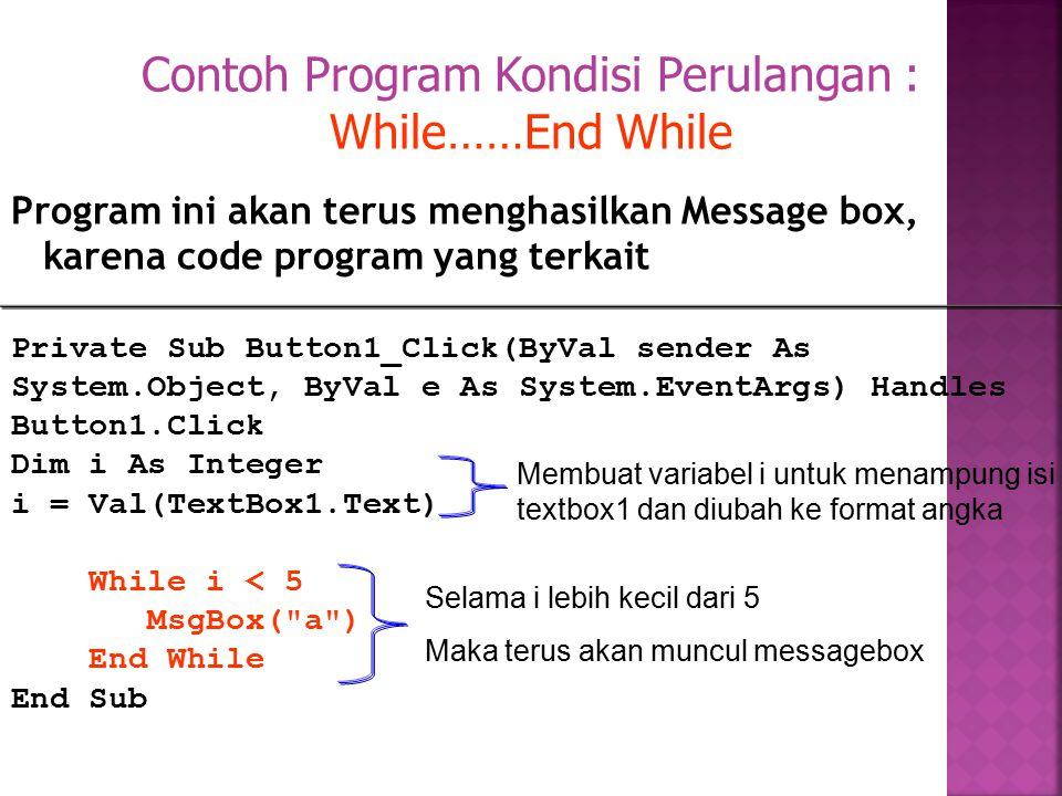 Program ini akan terus menghasilkan Message box, karena code program yang terkait Contoh Program Kondisi Perulangan : While……End While Private Sub But