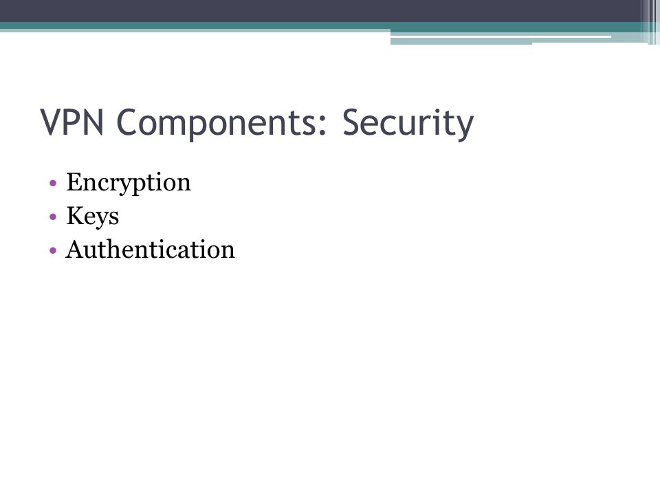 VPN Components: Security Encryption Keys Authentication