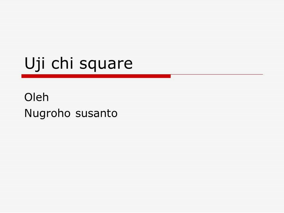 Pengantar  Uji statistik chi square dapat digunakan untuk menguji hipotesis bila data populasi terdiri dari 2 atau lebih kelas dan data berbentuk nominal.