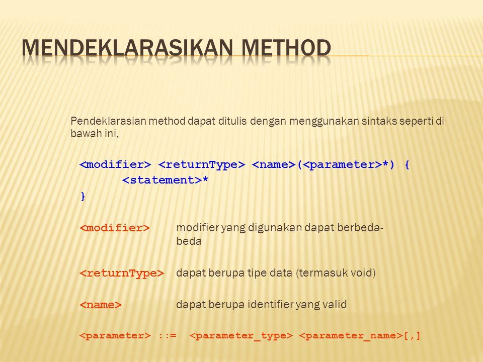 Pendeklarasian method dapat ditulis dengan menggunakan sintaks seperti di bawah ini, ( *) { * } modifier yang digunakan dapat berbeda- beda dapat berupa tipe data (termasuk void) dapat berupa identifier yang valid ::= [,]