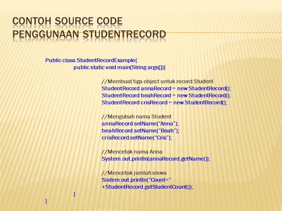 Public class StudentRecordExample{ public static void main(String args[]){ //Membuat tiga object untuk record Student StudentRecord annaRecord = new StudentRecord(); StudentRecord beahRecord = new StudentRecord(); StudentRecord crisRecord = new StudentRecord(); //Mengubah nama Student annaRecord.setName( Anna ); beahRecord.setName( Beah ); crisRecord.setName( Cris ); //Mencetak nama Anna System.out.println(annaRecord.getName()); //Mencetak jumlah siswa Sistem.out.println( Count= +StudentRecord.getStudentCount()); }