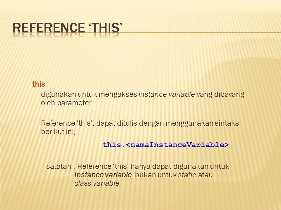 this digunakan untuk mengakses instance variable yang dibayangi oleh parameter Reference 'this', dapat ditulis dengan menggunakan sintaks berikut ini, this.