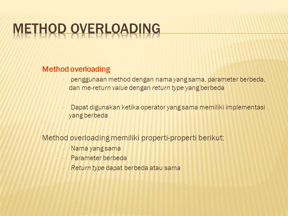 Method overloading − penggunaan method dengan nama yang sama, parameter berbeda, dan me-return value dengan return type yang berbeda − Dapat digunakan ketika operator yang sama memiliki implementasi yang berbeda Method overloading memiliki properti-properti berikut: − Nama yang sama − Parameter berbeda − Return type dapat berbeda atau sama