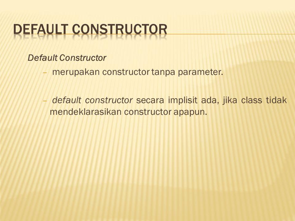 Default Constructor − merupakan constructor tanpa parameter.