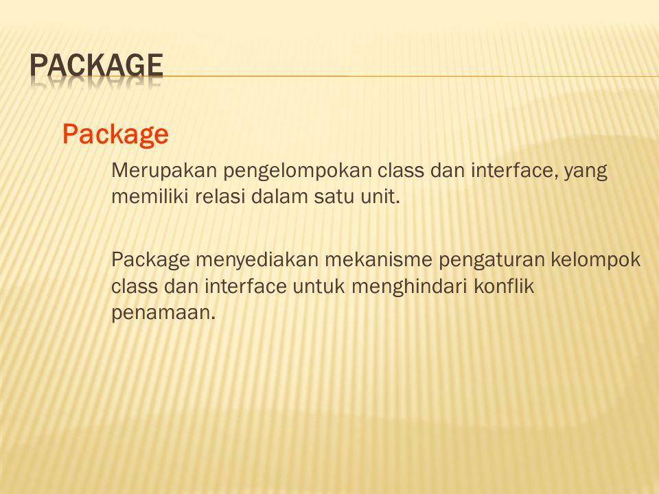 Package Merupakan pengelompokan class dan interface, yang memiliki relasi dalam satu unit.