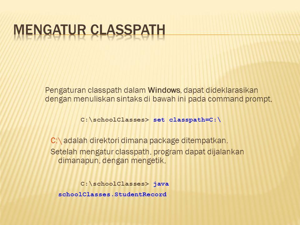 Pengaturan classpath dalam Windows, dapat dideklarasikan dengan menuliskan sintaks di bawah ini pada command prompt, C:\schoolClasses> set classpath=C:\ C:\ adalah direktori dimana package ditempatkan.