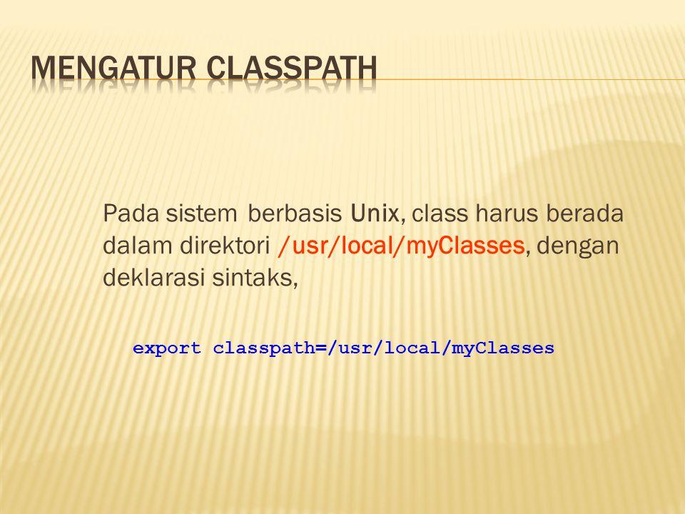Pada sistem berbasis Unix, class harus berada dalam direktori /usr/local/myClasses, dengan deklarasi sintaks, export classpath=/usr/local/myClasses