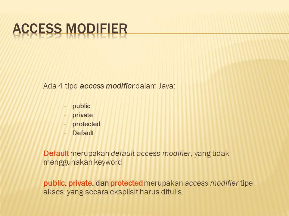 Ada 4 tipe access modifier dalam Java: − public − private − protected − Default Default merupakan default access modifier, yang tidak menggunakan keyword public, private, dan protected merupakan access modifier tipe akses, yang secara eksplisit harus ditulis.