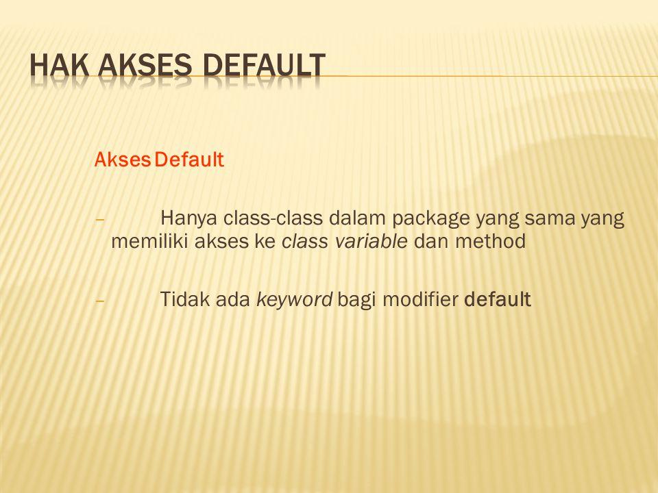 Akses Default − Hanya class-class dalam package yang sama yang memiliki akses ke class variable dan method − Tidak ada keyword bagi modifier default
