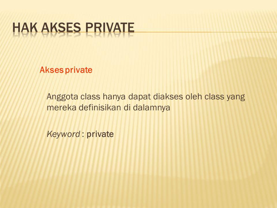 Akses private Anggota class hanya dapat diakses oleh class yang mereka definisikan di dalamnya Keyword : private