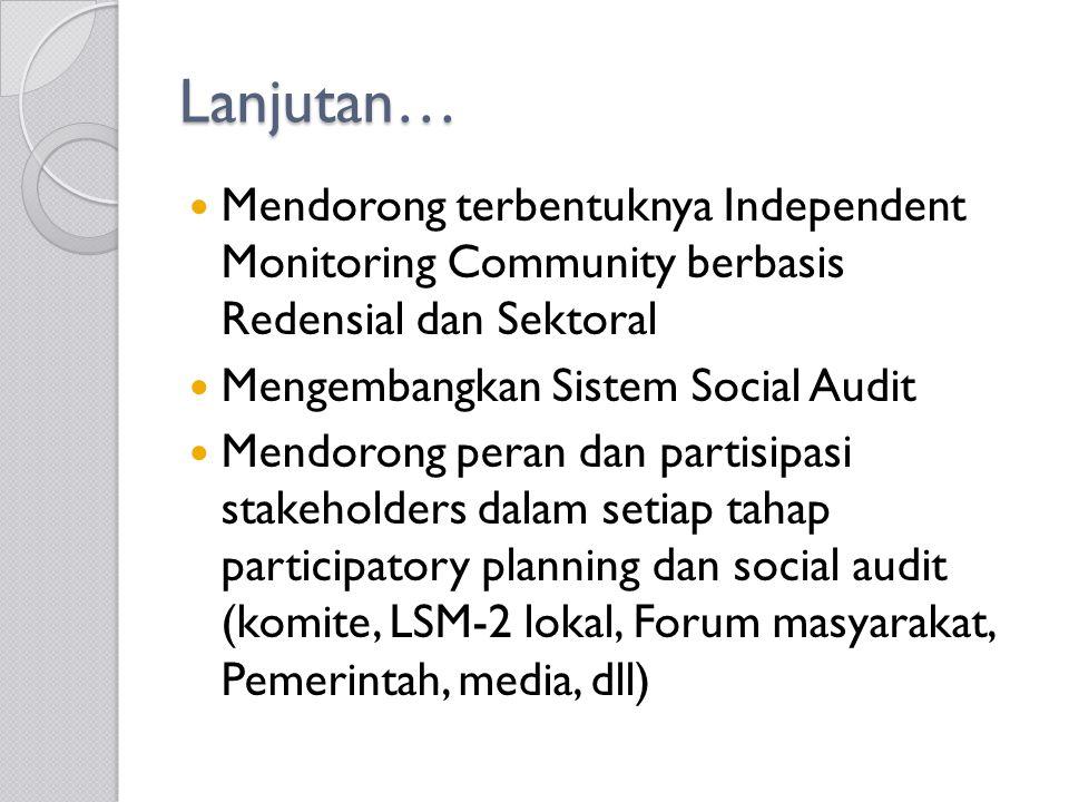 Lanjutan… Mendorong terbentuknya Independent Monitoring Community berbasis Redensial dan Sektoral Mengembangkan Sistem Social Audit Mendorong peran dan partisipasi stakeholders dalam setiap tahap participatory planning dan social audit (komite, LSM-2 lokal, Forum masyarakat, Pemerintah, media, dll)