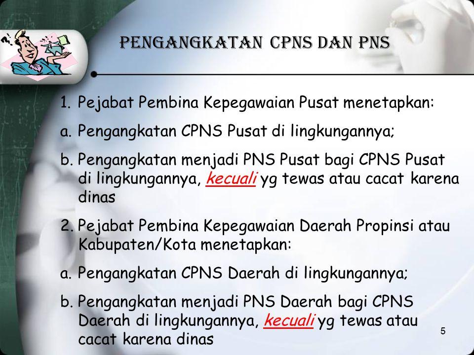 PENGANGKATAN CPNS DAN PNS 1.Pejabat Pembina Kepegawaian Pusat menetapkan: a.Pengangkatan CPNS Pusat di lingkungannya; b.Pengangkatan menjadi PNS Pusat