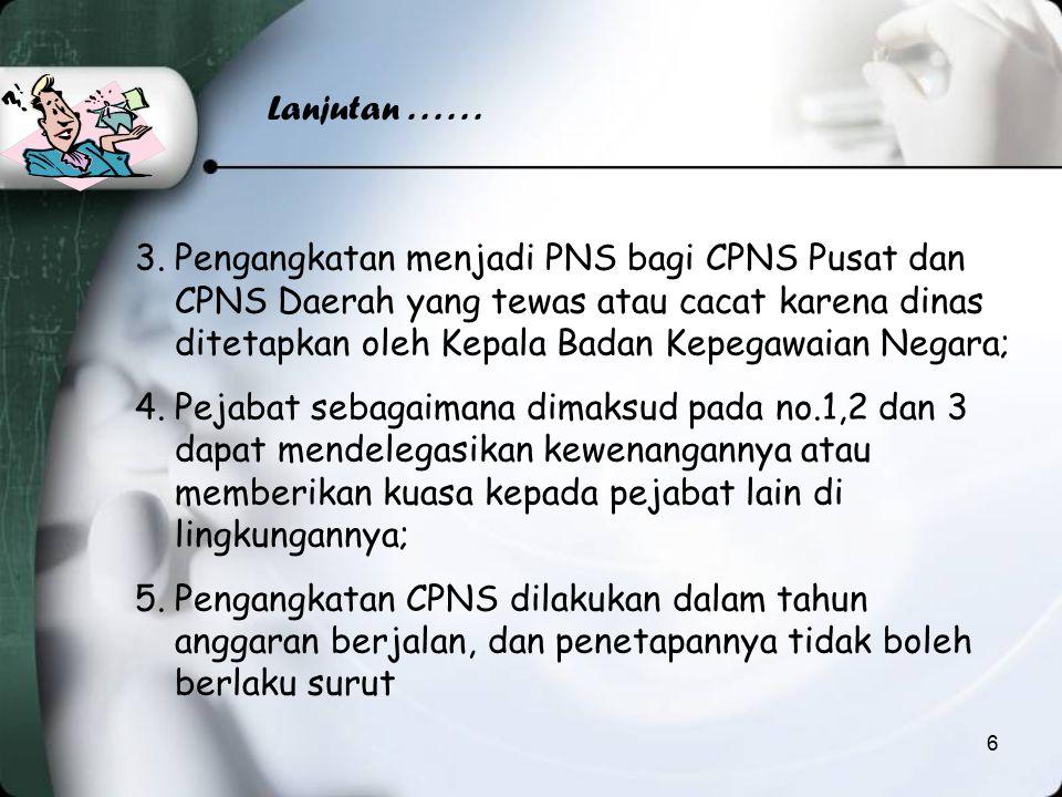 Lanjutan...... 3.Pengangkatan menjadi PNS bagi CPNS Pusat dan CPNS Daerah yang tewas atau cacat karena dinas ditetapkan oleh Kepala Badan Kepegawaian