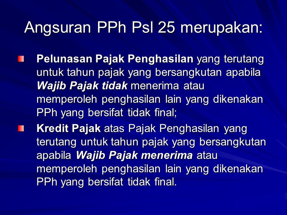 Angsuran PPh Psl 25 merupakan: Pelunasan Pajak Penghasilan yang terutang untuk tahun pajak yang bersangkutan apabila Wajib Pajak tidak menerima atau m