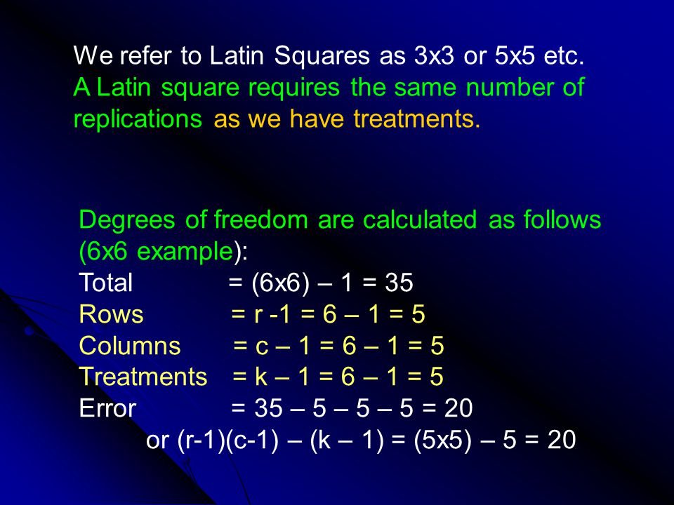 We refer to Latin Squares as 3x3 or 5x5 etc. A Latin square requires the same number of replications as we have treatments. Degrees of freedom are cal