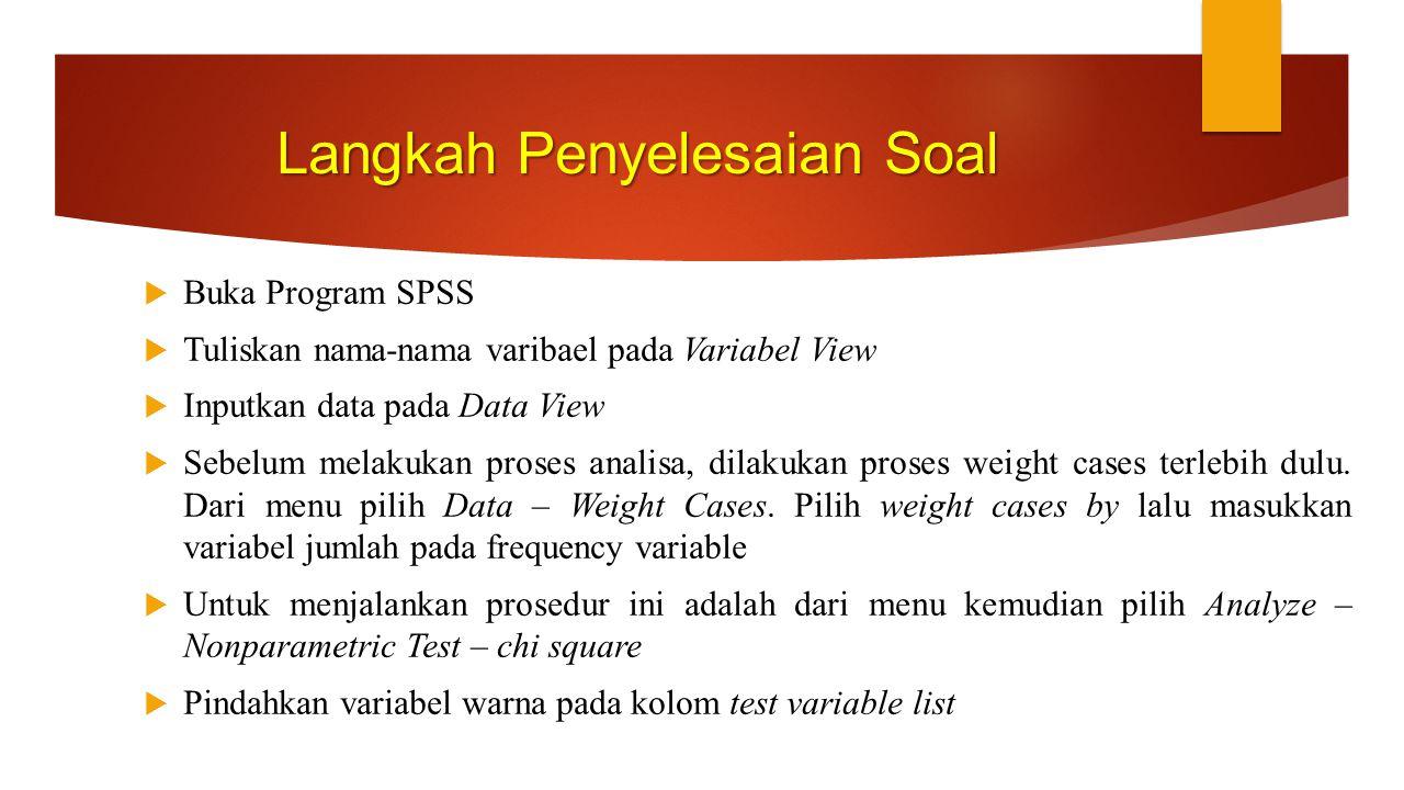 Langkah Penyelesaian Soal  Buka Program SPSS  Tuliskan nama-nama varibael pada Variabel View  Inputkan data pada Data View  Sebelum melakukan pros