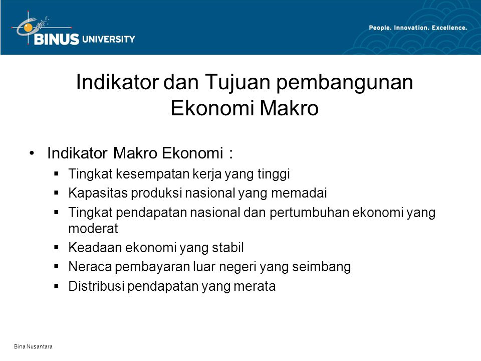 Bina Nusantara Tujuan pembangunan Ek.makro Mengusahakan inflasi pada tingkat yang moderat Mengusahakan tingkat kesempatan kerja yang tinggi dan Mengusahakan tingkat kapasitas produksi yang tinggi Keadaan perekonomian yang stabil dengan pertumbuhan ekonomi yang moderat Neraca pembayaran luar negeri yang seimbang Distribusi pendapatan (antar penduduk dan antar wilayah) yang relatif merata