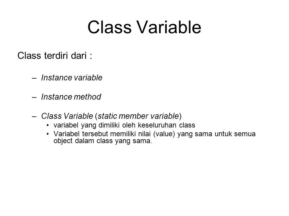 Class Variable Class terdiri dari : –Instance variable –Instance method –Class Variable (static member variable) variabel yang dimiliki oleh keseluru