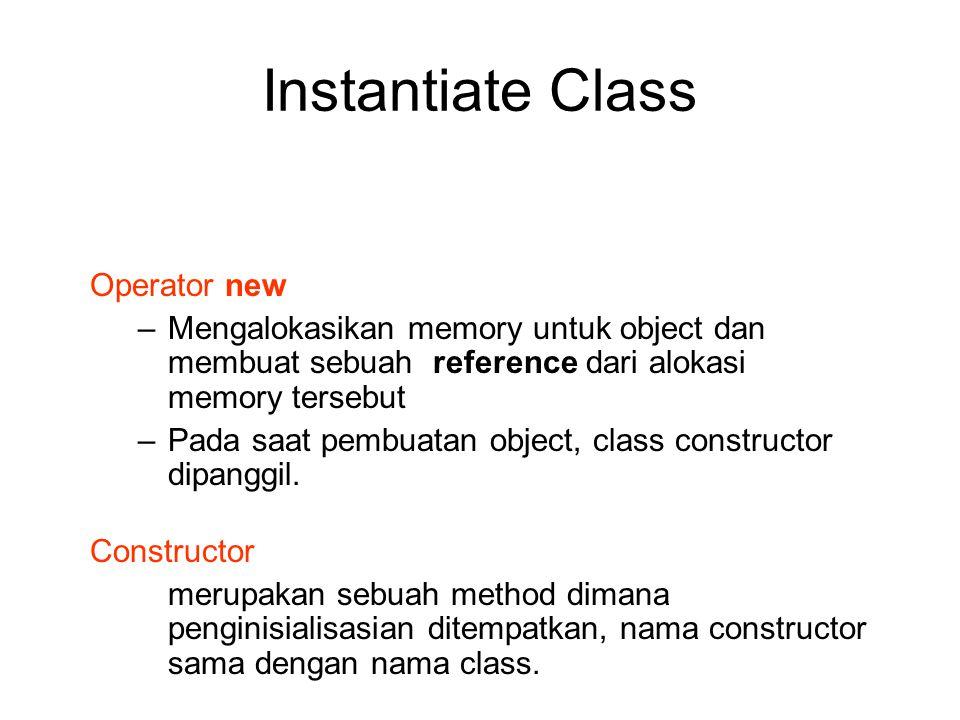 Instantiate Class Operator new –Mengalokasikan memory untuk object dan membuat sebuah reference dari alokasi memory tersebut –Pada saat pembuatan obje