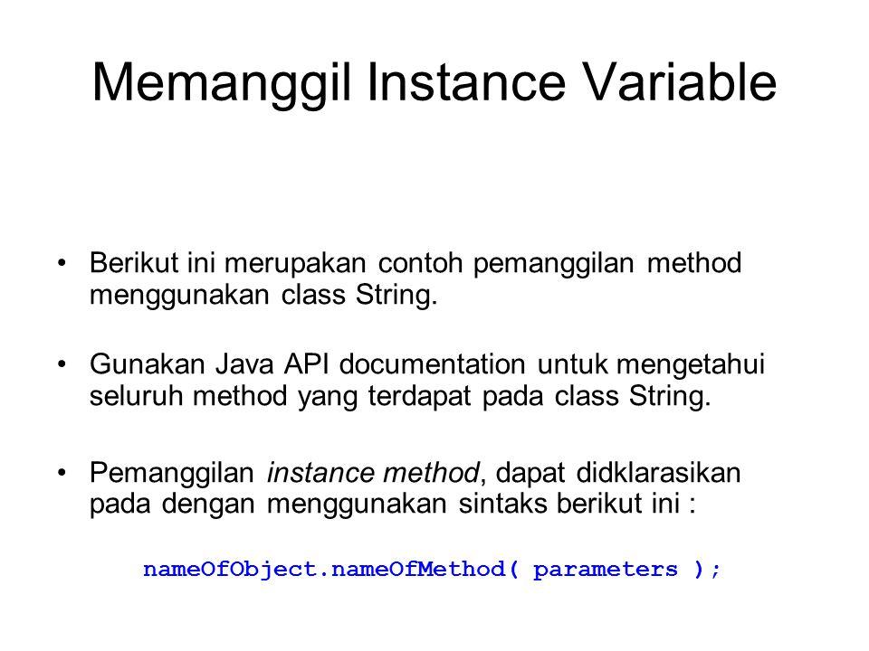 Memanggil Instance Variable Berikut ini merupakan contoh pemanggilan method menggunakan class String. Gunakan Java API documentation untuk mengetahui