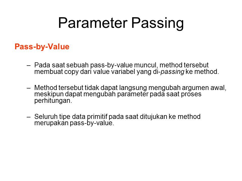 Parameter Passing Pass-by-Value –Pada saat sebuah pass-by-value muncul, method tersebut membuat copy dari value variabel yang di-passing ke method. –M