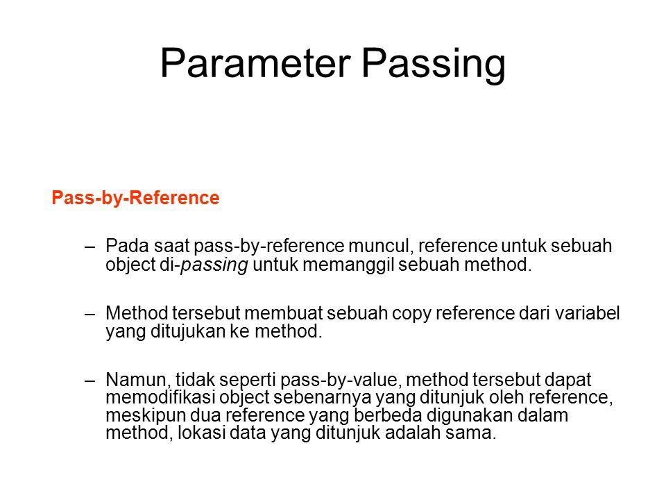 Parameter Passing Pass-by-Reference –Pada saat pass-by-reference muncul, reference untuk sebuah object di- passing untuk memanggil sebuah method. –Met