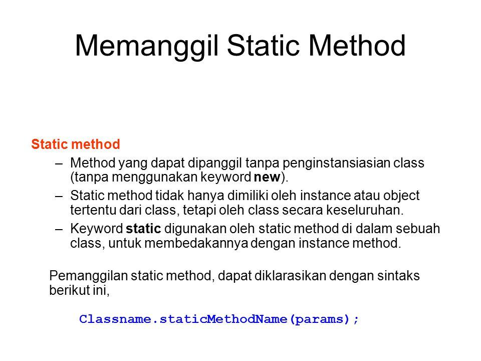 Memanggil Static Method Static method –Method yang dapat dipanggil tanpa penginstansiasian class (tanpa menggunakan keyword new). –Static method tidak