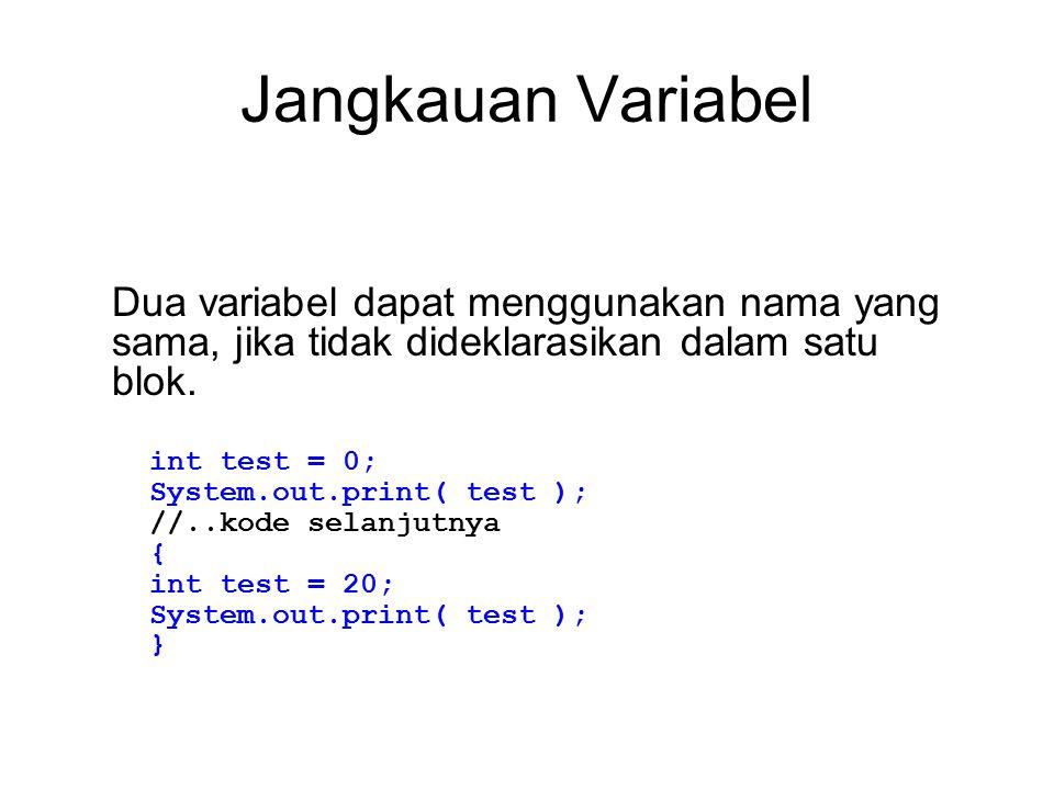 Jangkauan Variabel Dua variabel dapat menggunakan nama yang sama, jika tidak dideklarasikan dalam satu blok. int test = 0; System.out.print( test ); /