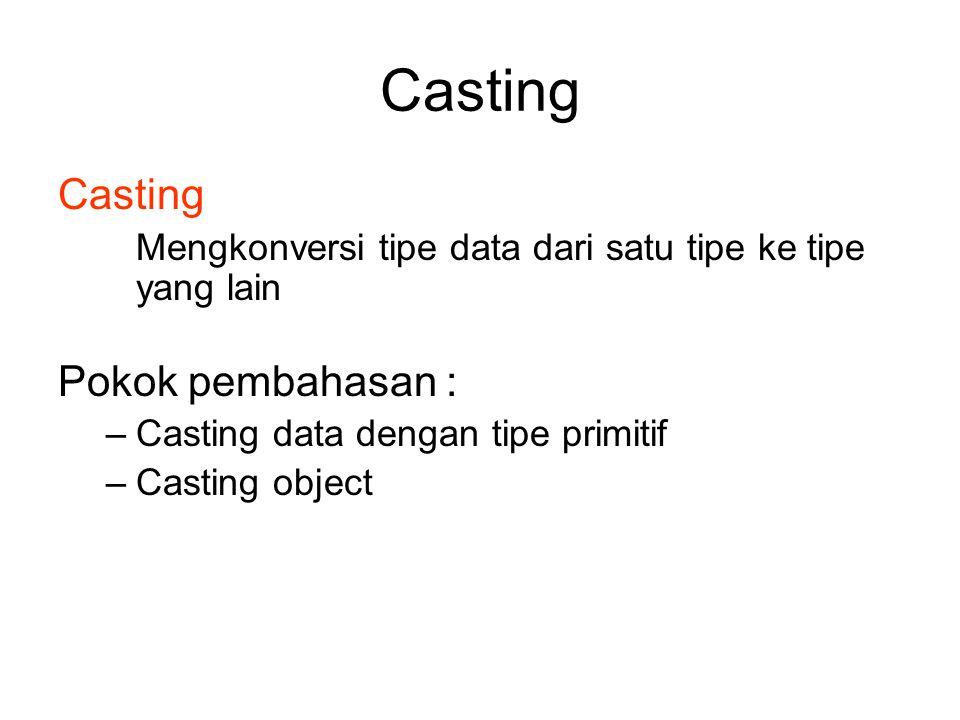 Casting Mengkonversi tipe data dari satu tipe ke tipe yang lain Pokok pembahasan : –Casting data dengan tipe primitif –Casting object
