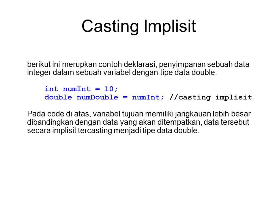 Casting Implisit berikut ini merupkan contoh deklarasi, penyimpanan sebuah data integer dalam sebuah variabel dengan tipe data double. int numInt = 10