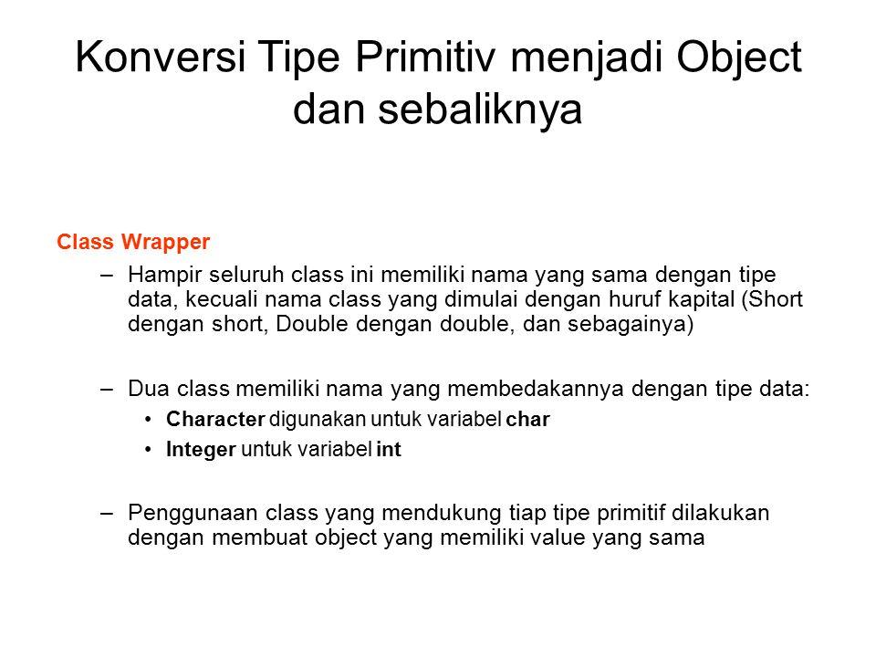Konversi Tipe Primitiv menjadi Object dan sebaliknya Class Wrapper –Hampir seluruh class ini memiliki nama yang sama dengan tipe data, kecuali nama cl
