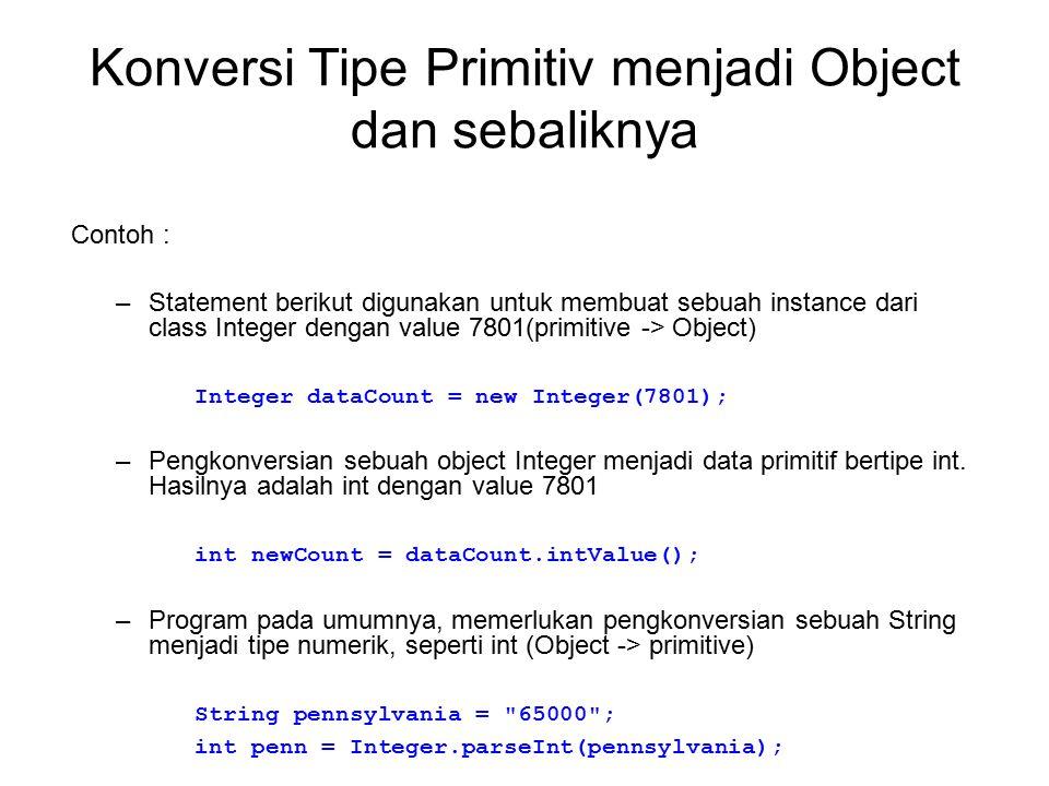 Konversi Tipe Primitiv menjadi Object dan sebaliknya Contoh : –Statement berikut digunakan untuk membuat sebuah instance dari class Integer dengan val