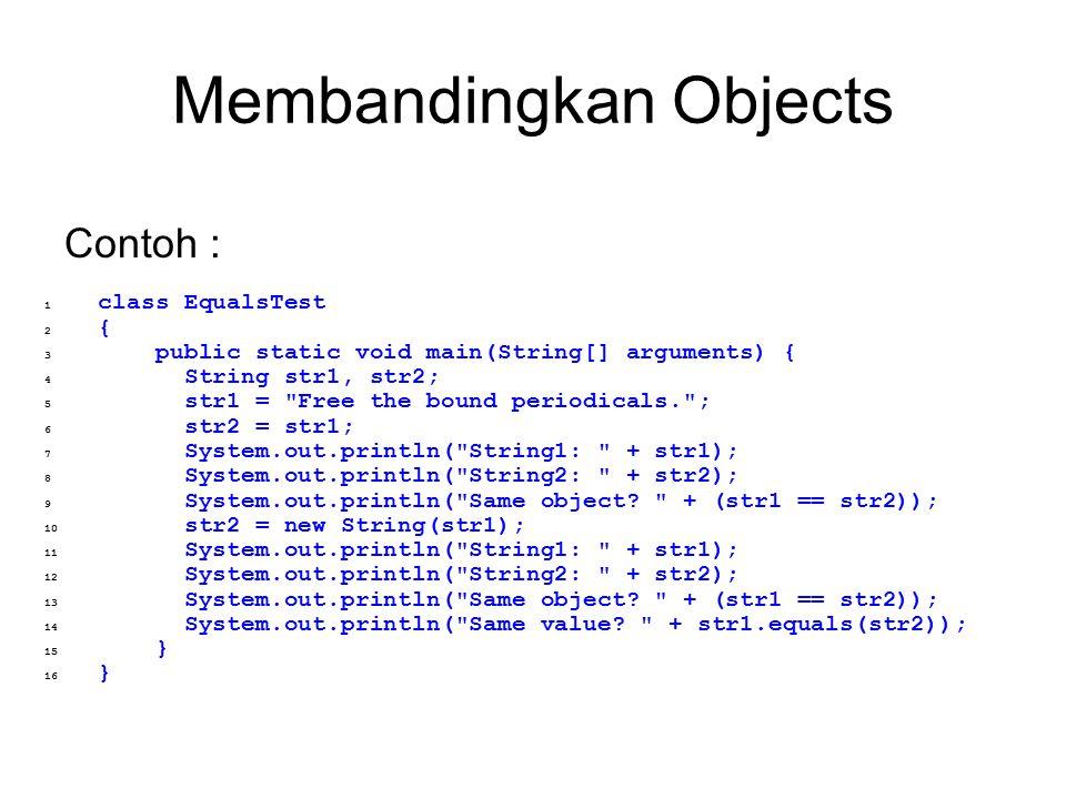 Membandingkan Objects Contoh : 1 class EqualsTest 2 { 3 public static void main(String[] arguments) { 4 String str1, str2; 5 str1 =
