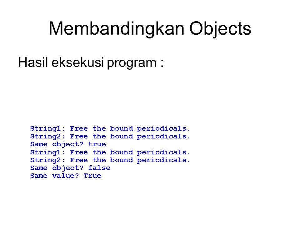 Membandingkan Objects Hasil eksekusi program : String1: Free the bound periodicals. String2: Free the bound periodicals. Same object? true String1: Fr
