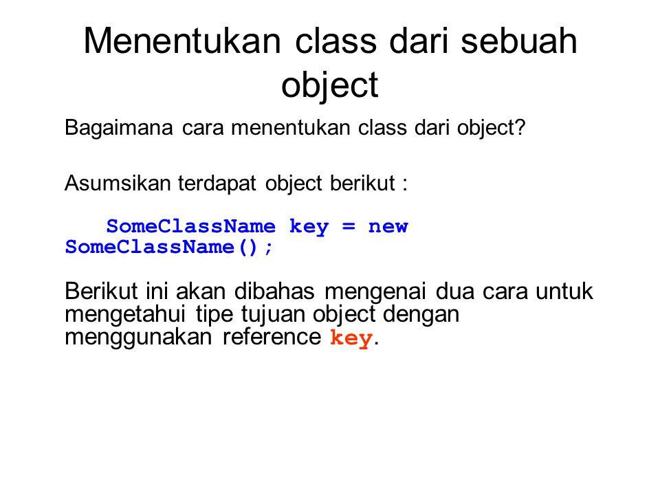 Menentukan class dari sebuah object Bagaimana cara menentukan class dari object? Asumsikan terdapat object berikut : SomeClassName key = new SomeClass