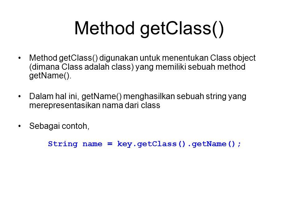 Method getClass() Method getClass() digunakan untuk menentukan Class object (dimana Class adalah class) yang memiliki sebuah method getName(). Dalam