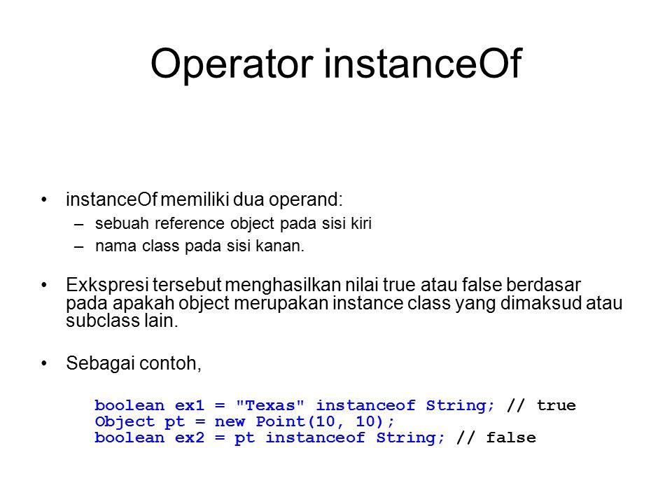 Operator instanceOf instanceOf memiliki dua operand: –sebuah reference object pada sisi kiri –nama class pada sisi kanan. Exkspresi tersebut menghasil
