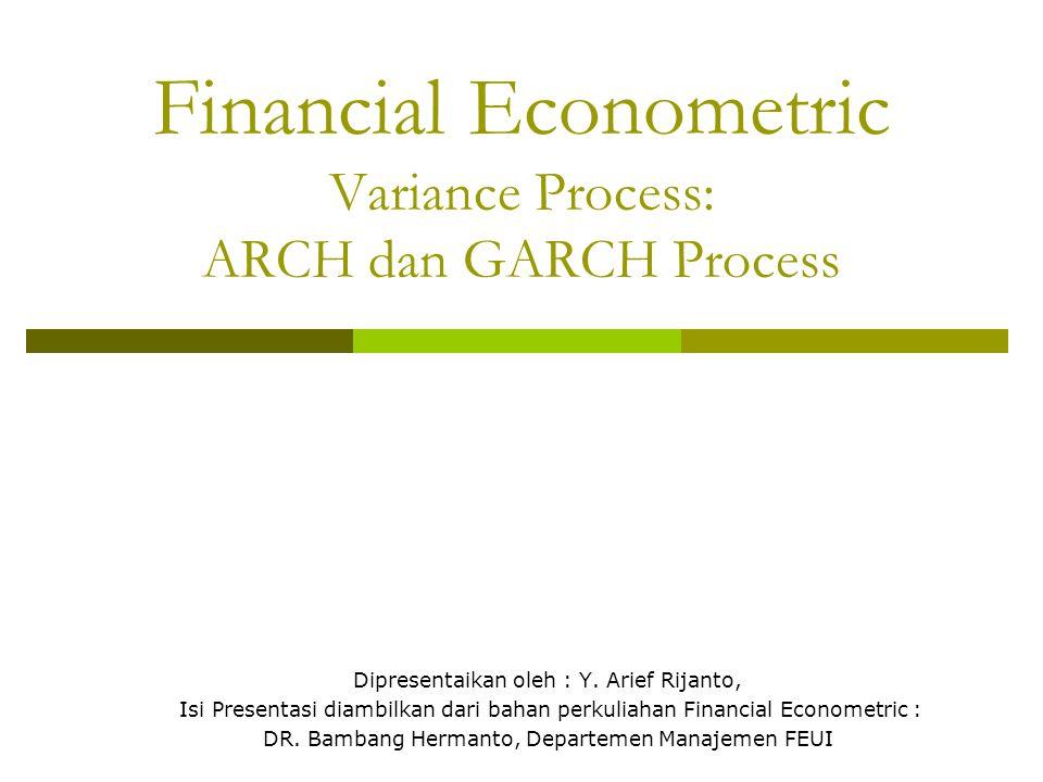 Financial Econometric Variance Process: ARCH dan GARCH Process Dipresentaikan oleh : Y. Arief Rijanto, Isi Presentasi diambilkan dari bahan perkuliaha