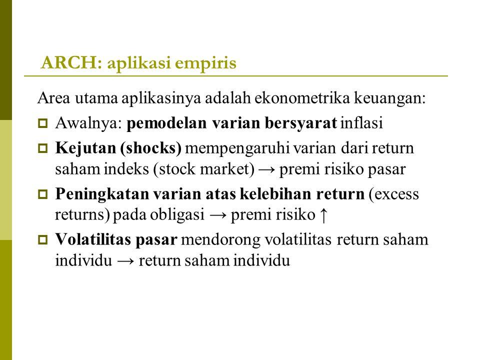 ARCH: aplikasi empiris Area utama aplikasinya adalah ekonometrika keuangan:  Awalnya: pemodelan varian bersyarat inflasi  Kejutan (shocks) mempengar