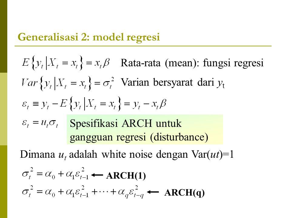 Generalisasi 2: model regresi Varian bersyarat dari y t Spesifikasi ARCH untuk gangguan regresi (disturbance) Rata-rata (mean): fungsi regresi ARCH(1)