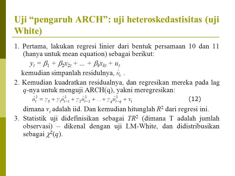 """Uji """"pengaruh ARCH"""": uji heteroskedastisitas (uji White) 1. Pertama, lakukan regresi linier dari bentuk persamaan 10 dan 11 (hanya untuk mean equation"""